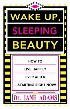 Wake Up, Sleeping Beauty: How to Live Happily Ever After--Starting Right Now