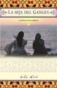 La Hija del Ganges (Daughter of the Ganges): La Historia de Una Adopción (a Memoir) - Miro, Asha
