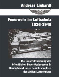 Feuerwehr im Luftschutz 1926-1945 - Linhardt, Andreas