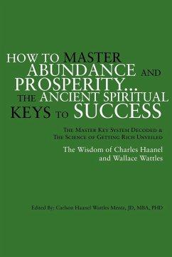How to Master Abundance and Prosperity...the Ancient Spiritual Keys to Success. - Mentz, Carlson Haanel Wattles Jd