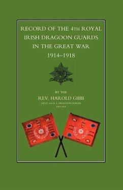 Record of the 4th Royal Irish Dragoon Guards in the Great War, 1914-1918 - Harold Gibb, Lieut th R. I. Drago