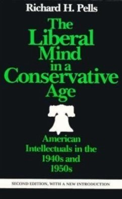 The Liberal Mind in a Conservative Age: American Intellectuals in the 1940s and 1950s - Pells, Richard H.