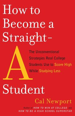 How to Become a Straight-A Student: The Unconventional Strategies Real College Students Use to Score High While Studying Less - Newport, Cal