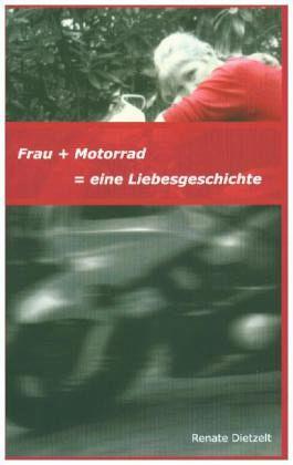 Frau + Motorrad = eine Liebesgeschichte - Dietzelt, Renate