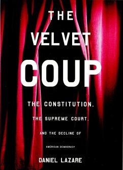 The Velvet Coup: The Constitution, the Supreme Court, and the Decline of American Democracy - Lazare, Daniel