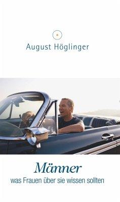 Männer - was Frauen über sie wissen sollten - Höglinger, August