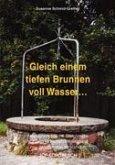 Gleich einem tiefen Brunnen voll Wasser ...