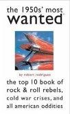 The 1950s' Most Wanted: The Top 10 Book of Rock & Roll Rebels, Cold War Crises, and All American Oddities