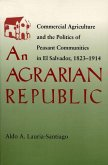 Agrarian Republic: Commercial Agriculture and the Politics of Peasant Communities in El Salvador, 1823-1914