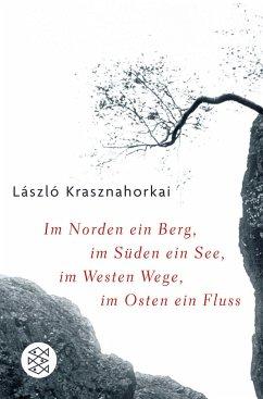 Im Norden ein Berg, im Süden ein See, im Westen Wege, im Osten ein Fluss - Krasznahorkai, László