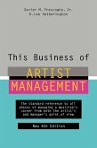 This Business of Artist Management: The Standard Reference to All Phases of Managing a Musician's Career from Both the Artist's and Manager's Point of