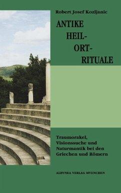 Antike Heil-Ort-Rituale - Kozljanic, Robert Josef