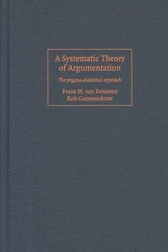A Systematic Theory of Argumentation: The Pragma-Dialectical Approach - Eemeren, Frans H. Van; Grootendorst, Rob