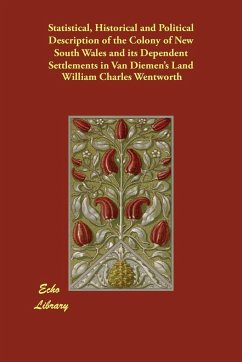 Statistical, Historical and Political Description of the Colony of New South Wales and its Dependent Settlements in Van Diemen's Land - Wentworth, William Charles