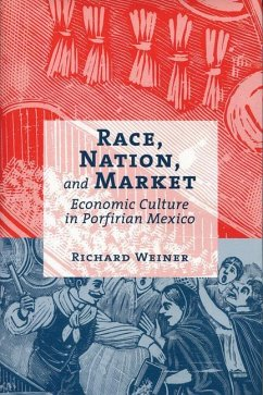 Race, Nation, and Market: Economic Culture in Porfirian Mexico - Weiner, Richard