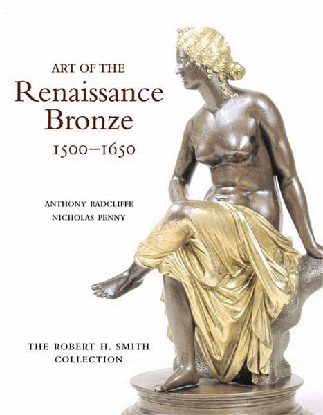 Art of the Renaissance Bronze: The Robert H. Smith Collection, Expanded Edition - Radcliffe, Anthony; Penny, Nicholas