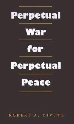 Perpetual War for Perpetual Peace - Divine, Robert A.