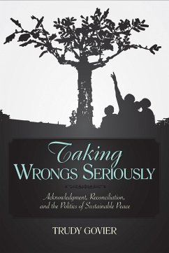 Taking Wrongs Seriously: Acknowledgment, Reconciliation, and the Politics of Sustainable Peace - Govier, Trudy