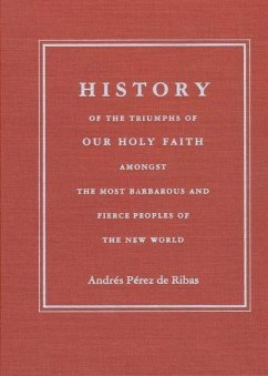 History of the Triumphs: Of Our Holy Faith Amongst the Most Barbarous and Fierce Peoples of the New World - Pérez de Ribas, Andrés