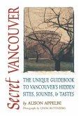 Secret Vancouver: The Unique Guidebook to Vancouver's Hidden Sites, Sounds, & Tastes