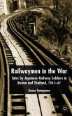 Railwaymen in the War: Tales by Japanese Railway Soldiers in Burma and Thailand 1941-47