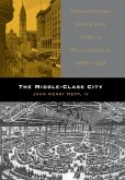 The Middle-Class City: Transforming Space and Time in Philadelphia, 1876-1926