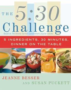 The 5:30 Challenge: 5 Ingredients, 30 Minutes, Dinner on the Table - Besser, Jeanne; Puckett, Susan