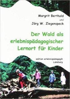 Der Wald als erlebnispädagogischer Lernort für Kinder - Ziegenspeck, Jörg W.; Berthold, Margit