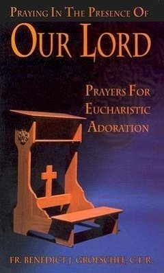 Praying in the Presence of Our Lord: Prayers for Eucharistic Adoration - Groeschel, Benedict J.