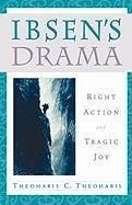 Ibsen's Drama: Right Action and Tragic Joy - Theoharis, Theoharis C.