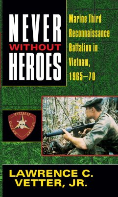Never Without Heroes: Marine Third Reconnaissance Battalion in Vietnam, 1965-70 - Vetter, Lawrence C.