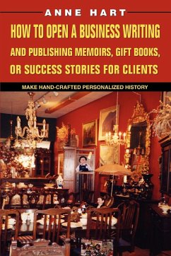 How to Open a Business Writing and Publishing Memoirs, Gift Books, or Success Stories for Clients - Hart, Anne