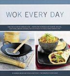 Wok Every Day: From Fish & Chips to Chocolate Cake -Recipes and Techniques for Steaming, Grilling, Deep-Frying, Smoking, Braising, an