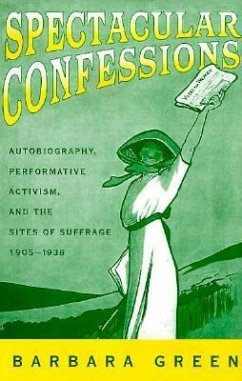 Spectacular Confessions: Autobiography, Performative Activism, and the Sites of Suffrage - Green, Barbara
