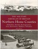 The Military Airfields of Britain: Northern Home Counties (Bedfordshire, Berkshire, Buckinghamshire, Essex, Hertfordshire, Middlesex, Oxfordshire)
