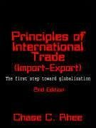 Principles of International Trade (Import and Export): The First Step Toward Globalization - Rhee, Chase C.