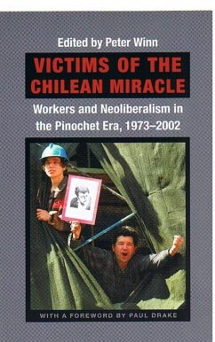Victims of the Chilean Miracle: Workers and Neoliberalism in the Pinochet Era, 1973-2002 - Winn, Peter