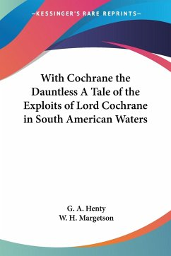 With Cochrane the Dauntless A Tale of the Exploits of Lord Cochrane in South American Waters