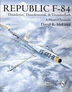 Republic F-84: Thunderjet, Thunderstreak, and Thunderflash/A Photo Chronicle - McLaren, David R.