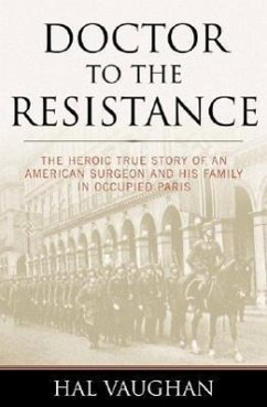 Doctor to the Resistance: The Heroic True Story of an American Surgeon and His Family in Occupied Paris - Vaughan, Hal