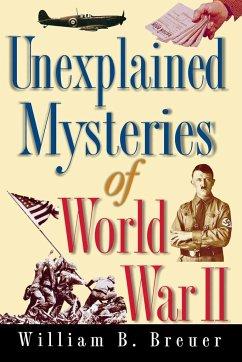 Unexplained Mysteries of World War II - Breuer, William B.