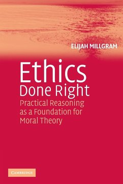 Ethics Done Right: Practical Reasoning as a Foundation for Moral Theory - Millgram, Elijah