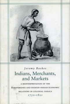 Indians, Merchants, and Markets: A Reinterpretation of the Repartimiento and Spanish-Indian Economic Relations in Colonial Oaxaca, 1750-1821 - Baskes, Jeremy