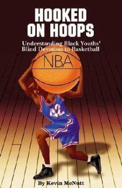 Hooked on Hoops: Understanding Black Youths' Blind Devotion to Basketball - McNutt, Kevin