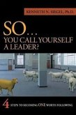 So...You Call Yourself a Leader: 4 Steps to Becoming One Worth Following