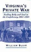 Virginia's Private War: Feeding Body and Soul in the Confederacy, 1861-1865 - Blair, William