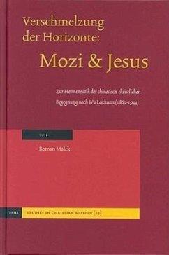 Verschmelzung Der Horizonte: Mozi Und Jesus: Zur Hermeneutik Der Chinesisch-Christlichen Begegnung Nach Wu Leichuan (1869-1944) - Malek, Dr Roman