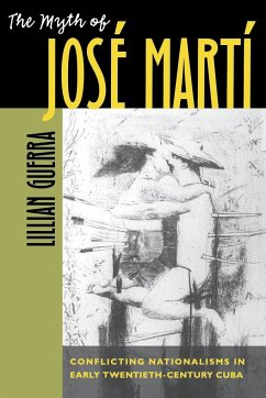 The Myth of José Martí: Conflicting Nationalisms in Early Twentieth-Century Cuba - Guerra, Lillian