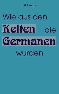 Wie aus den Kelten die Germanen wurden - AM REDA