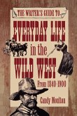 Writers Guide To Everyday Life In The Wild West 1840-1900 Pod Ed